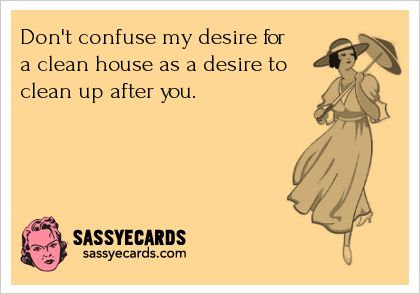 I admit I can be like Monica on Friends, but this is too true. Don't like cleaning up after I just cleaned up!!!!