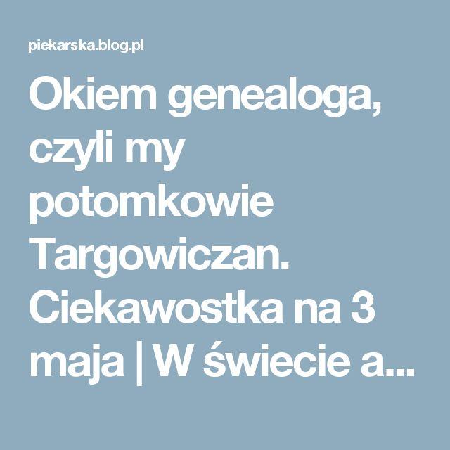 Okiem genealoga, czyli my potomkowie Targowiczan. Ciekawostka na 3 maja | W świecie absurdów