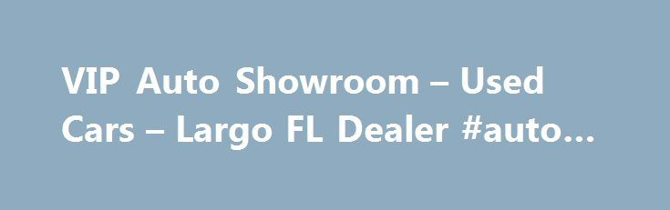VIP Auto Showroom – Used Cars – Largo FL Dealer #auto #decals http://england.remmont.com/vip-auto-showroom-used-cars-largo-fl-dealer-auto-decals/  #vip auto # VIP Auto Showroom – Largo FL, 33773 used jaguar dealer in pinellas county VIP Auto Showroom in Largo FL has a huge selection of Used Cars, Auto Financing inventory serving Bay Pines, Belleair Beach, Clearwater, Clearwater Beach, Crystal Beach, Dunedin, Indian Rocks Beach, Largo, Oldsmar, Ozona, Palm Harbor, Pinellas Park, Safety…