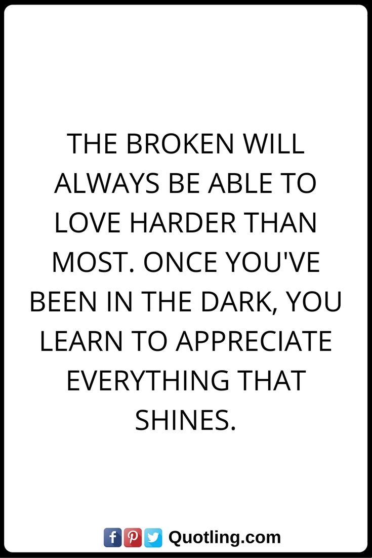 Love Quotes The broken will always be able to love harder than most ce you