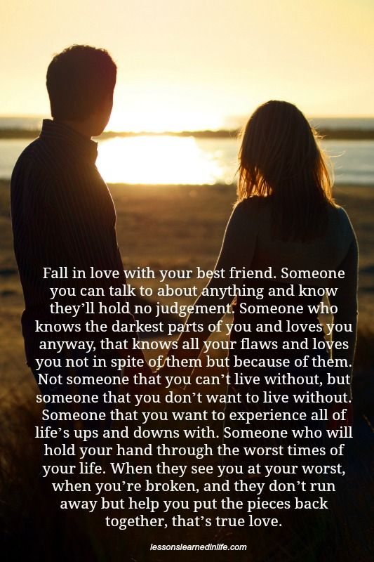 Fall in love with your best friend. Someone you can talk to about anything and know they'll hold no judgement. Someone who knows the darkest parts of you and loves you anyway, that knows all your fl