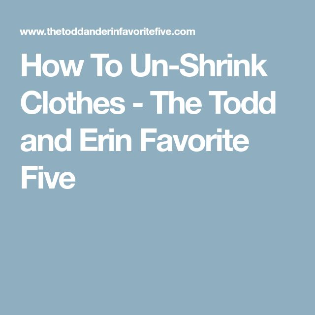 How To Un-Shrink Clothes - The Todd and Erin Favorite Five