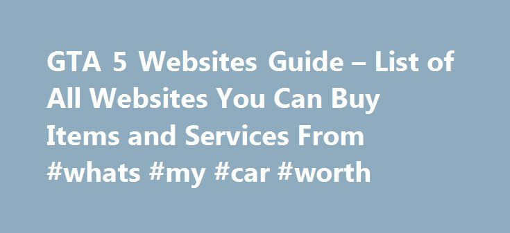 GTA 5 Websites Guide – List of All Websites You Can Buy Items and Services From #whats #my #car #worth http://car.remmont.com/gta-5-websites-guide-list-of-all-websites-you-can-buy-items-and-services-from-whats-my-car-worth/  #car buying websites # GTA 5 Websites Guide List of All Websites You Can Buy Items and Services From There is a walloping number of websites that you can surf in Grand Theft Auto V. Unlike the GTA IV where you had to visit an internet cafe in order to visit a website…