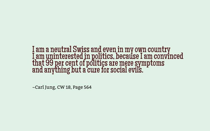 I am a neutral Swiss and even in my own country I am uninterested in politics, because I am convinced that 99 per cent of politics are mere symptoms and anything but a cure for social evils. ~Carl Jung, CW 18, Page 564.