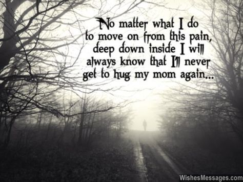 Such a heartbreaking quote that embodies what goes inside the mind of someone who lost a mother... No matter what I do to move on from this pain, deep down inside I will always know that I'll never get to hug my mom again. via WishesMessages.com