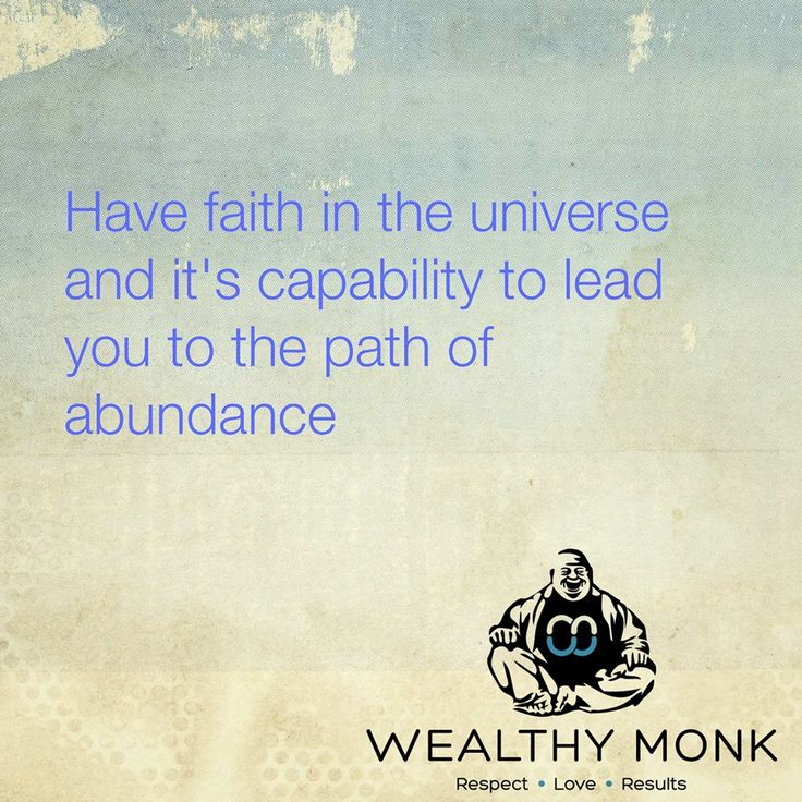 Have faith in the universe and its capability to lead you to the path of abundance