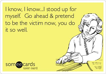 I know, I know...I stood up for myself. Go ahead & pretend to be the victim now, you do it so well.