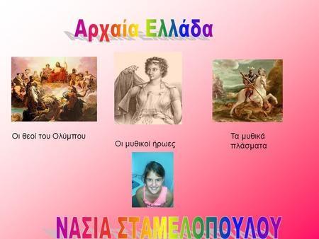 Οι θεοί του Ολύμπου Οι μυθικοί ήρωες Τα μυθικά πλάσματα.