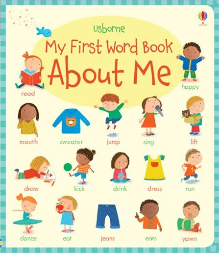 Usborne My First Word Book: About Me.  This beautifully illustrated book is full of new words for children to learn about themselves and the world around them.