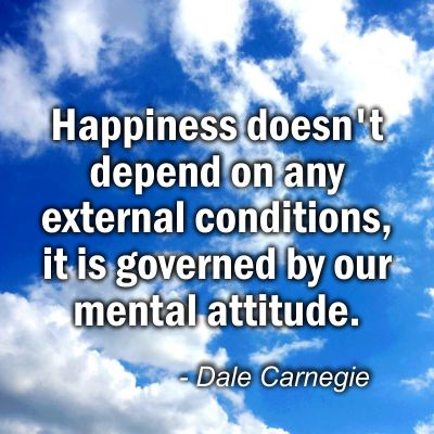 Happiness doesn't depend on any external conditions, it is governed by our mental attitude.   ~Dale Carnegie
