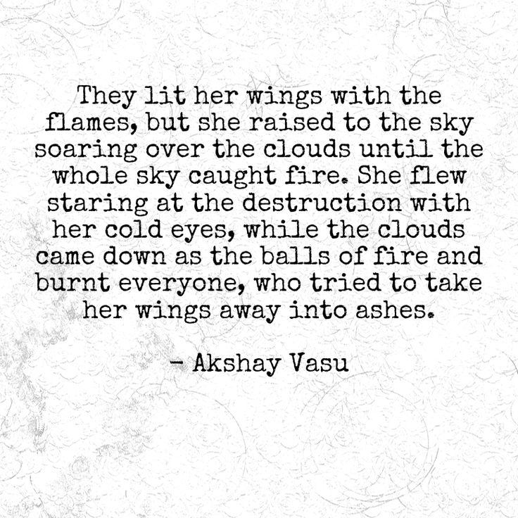 They lit her wings with the flames, but she raised to the sky soaring over the clouds until the whole sky caught fire. She flew staring at the destruction with her cold eyes, while the clouds came down as the balls of fire and burnt everyone, who tried to take her wings away into ashes.   - Akshay Vasu