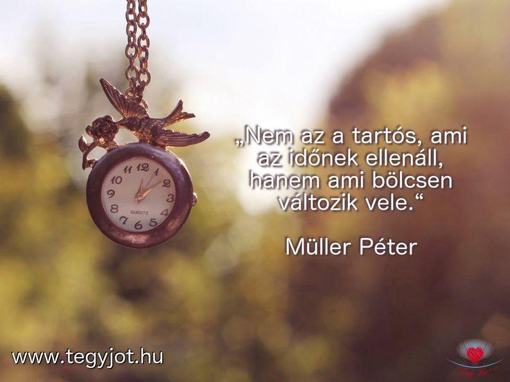 """""""Nem az a tartós, ami az időnek ellenáll, hanem ami bölcsen változik vele."""" Müller Péter"""