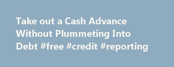 Take out a Cash Advance Without Plummeting Into Debt #free #credit #reporting http://credit.remmont.com/take-out-a-cash-advance-without-plummeting-into-debt-free-credit-reporting/  #cash advance credit card # Take Out a Cash Advance Without Plummeting Into Debt By LaToya Irby. Credit/Debt Management Expert Read More...The post Take out a Cash Advance Without Plummeting Into Debt #free #credit #reporting appeared first on Credit.