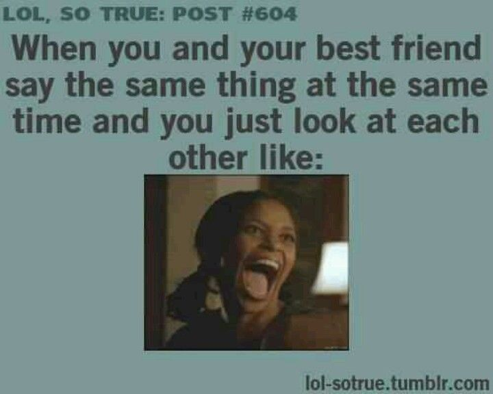 When you and your best friend say the same thing at the ...