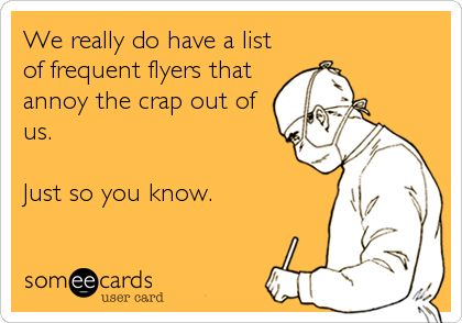 We really do have a list of frequent flyers that annoy the crap out of us. Just so you know.