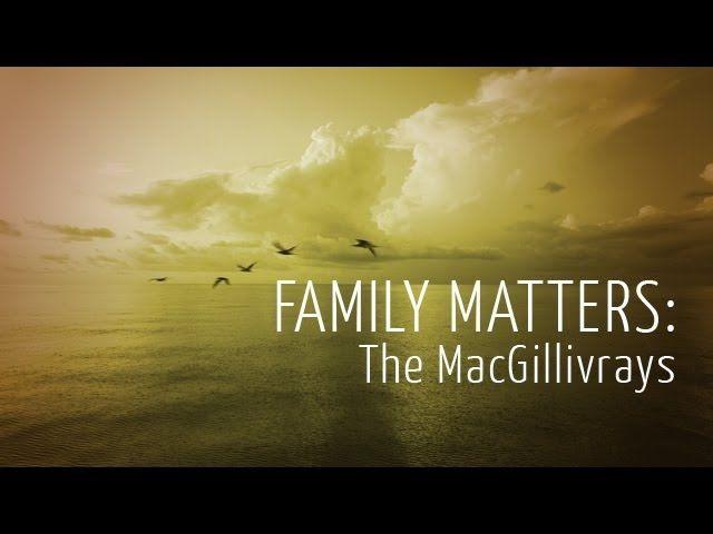 Family Matters: The MacGillivrays https://www.youtube.com/watch?v=G-cQcRUvJ84
