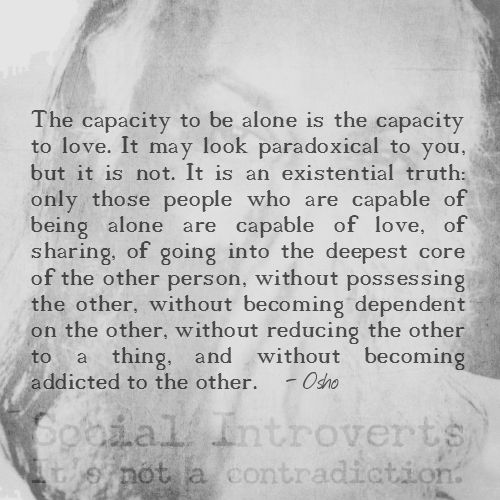 """The capacity to be alone is the capacity to love. It may look paradoxical to you, but it is not. It is an existential truth: only those people who are capable of being alone are capable of love, of sharing, of going into the deepest core of the other person, without possessing the other, without becoming dependent on the other, without reducing the other to a thing, and without becoming addicted to the other."" - Osho"