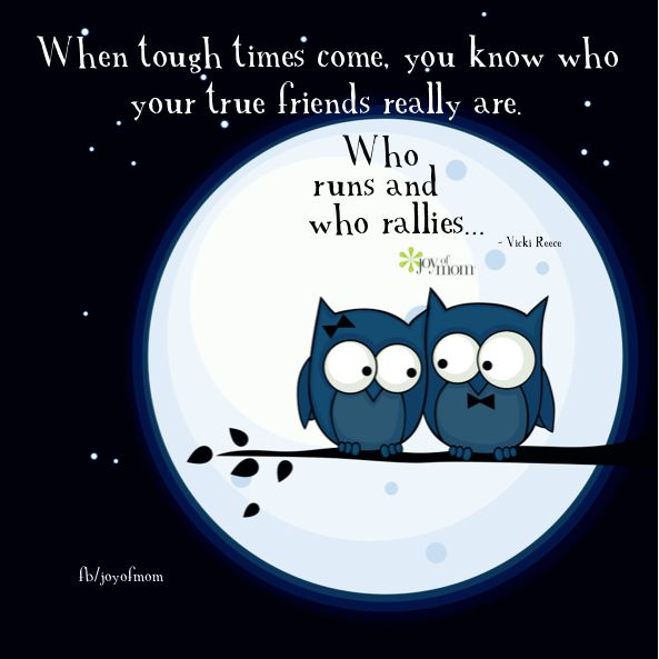When tough times come, you know who your true friends really are.  Who runs and who rallies...