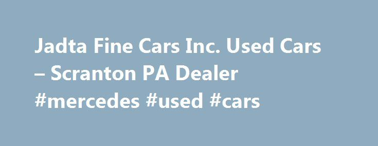 Jadta Fine Cars Inc. Used Cars – Scranton PA Dealer #mercedes #used #cars http://cars.remmont.com/jadta-fine-cars-inc-used-cars-scranton-pa-dealer-mercedes-used-cars/  #local used car dealerships # Jadta Fine Cars Inc. – Scranton PA, 18505 Welcome to Jadta Fine Cars Inc. Used Cars, Used Pickup Trucks lot! With a large selection of Scranton Used Cars, Used Pickup Trucks inventory and Used Cars. Used Pickups For Sale inventory for Scranton area residents to choose from, we're sure you'll…The…