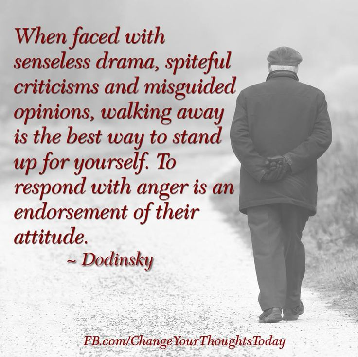 When faced with senseless drama, spiteful criticisms and misguided opinions, walking away is the best way to stand up for yourself. To respond with anger is an endorsement of their attitude. ~ Dodinsky