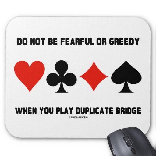 "Do Not Be Fearful Or Greedy When Play Duplicate #donotbefearful #greedy #whenyouplay #duplicatebridge #fourcardsuits #bridgehumor #bridgeattitude #advice #bridgeplayer #bridgeteacher #ACBL #wordsandunwords Here's a mousepad that any avid duplicate bridge player will enjoy featuring the four card suits along with the following sound bridge advice: ""Do Not Be Fearful Or Greedy When You Play Duplicate Bridge""."