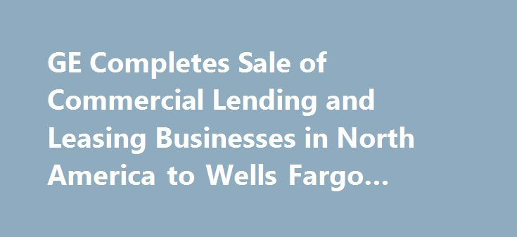 GE Completes Sale of Commercial Lending and Leasing Businesses in North America to Wells Fargo #retail #finance http://finance.remmont.com/ge-completes-sale-of-commercial-lending-and-leasing-businesses-in-north-america-to-wells-fargo-retail-finance/  #ge commercial finance # GE Completes Sale of Commercial Lending and Leasing Businesses in North America to Wells Fargo Closing Represents $26 Billion of Ending Net Investment GE Capital Dispositions Signed Total $157 Billion; Closings Total…