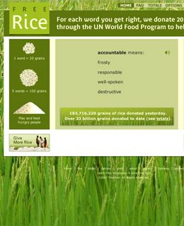 Other sites give away charitable donations for little more than a mouse click, but FreeRice makes you earn them. The site challenges you with word quizzes and pledges to donate 20 grains of rice to the U.N. World Food Programme for each definition you get right. (The words get harder the longer you play.) To do more, check out the Hunger Site, which donates to relief agencies Mercy Corps and America's Second Harvest in exchange for your visit.
