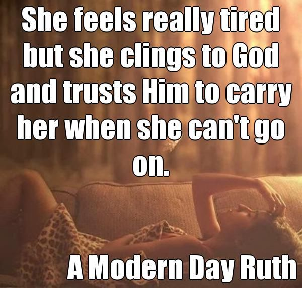 She feels really tired but she clings to God and trusts Him to carry her when she can't go on. A Modern Day Ruth (courtesy of @Pinstamatic http://pinstamatic.com)