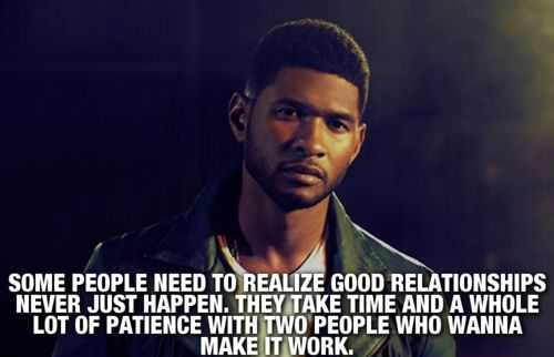 Some people need to realize good relationships never just happen They take time and a whole lot of patience with two people who wanna make it worth