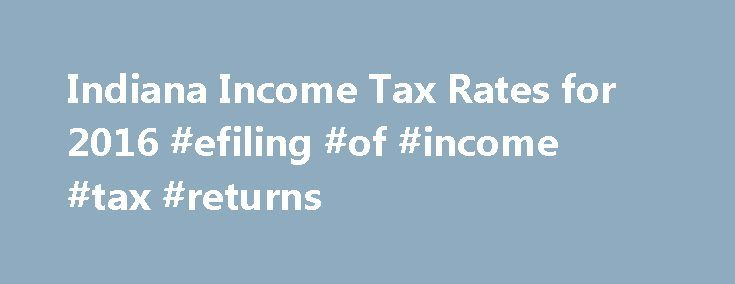Indiana Income Tax Rates for 2016 #efiling #of #income #tax #returns http://incom.nef2.com/2017/05/13/indiana-income-tax-rates-for-2016-efiling-of-income-tax-returns/  #1ncome tax # Indiana State Income Tax The Indiana Income Tax Indiana collects a state income tax at a maximum marginal tax rate of %, spread across tax brackets. Unlike the Federal Income Tax. Indiana's state income tax does not provide couples filing jointly with expanded income tax brackets. Indiana's maximum marginal…
