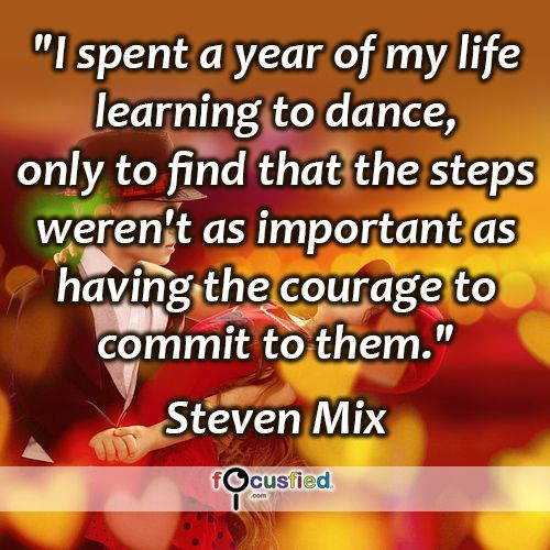 """""""I spent a year of my life learning to dance, only to find that the steps weren't as important as having the courage to commit to them."""" #quote #inspire #motivate #inspiration #motivation #lifequotes #quotes #youareincontrol #youdecide #sotrue #courage #wisdom #focusfied #perspective"""
