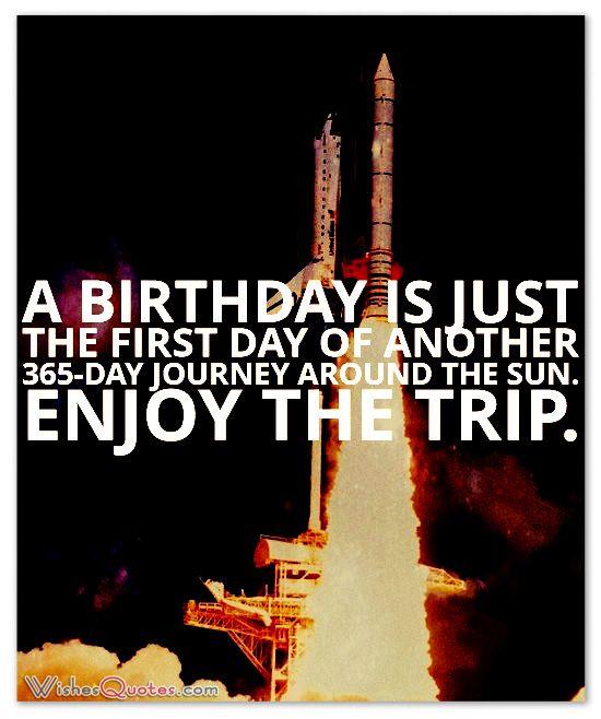 A birthday is just the first day of another 365-day journey around the sun.  Enjoy the trip.  #birthdayquotes
