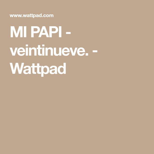 MI PAPI - veintinueve. - Wattpad