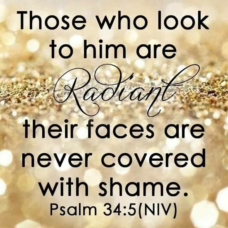 Those who look to him are radiant their faces are never covered with shame.-Psalm 34:5