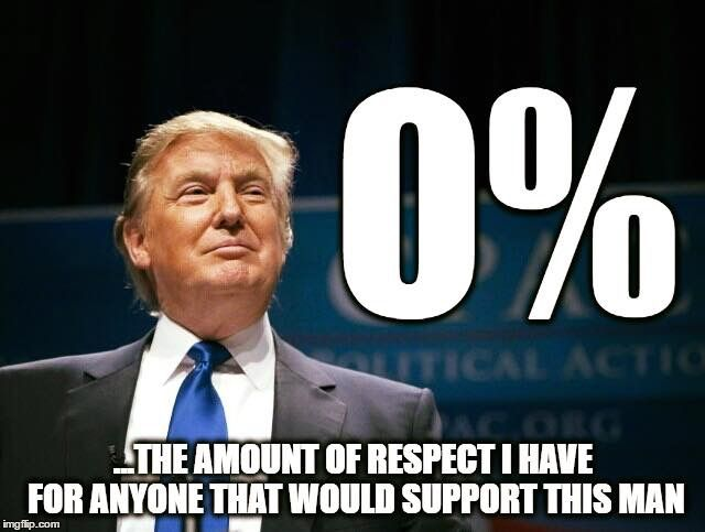 Zero is the amount of respect I have for anyone that would support this man.