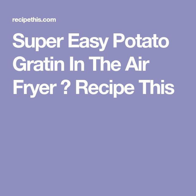 Super Easy Potato Gratin In The Air Fryer ⋆ Recipe This