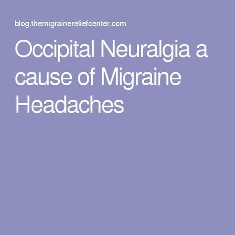 Occipital Neuralgia a cause of Migraine Headaches