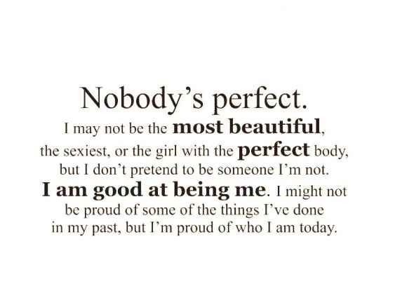 Why bother to be perfect... there would be nothing to strive for improvement in.