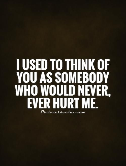 I used to think of you as somebody who would never, ever hurt me. Picture Quotes.