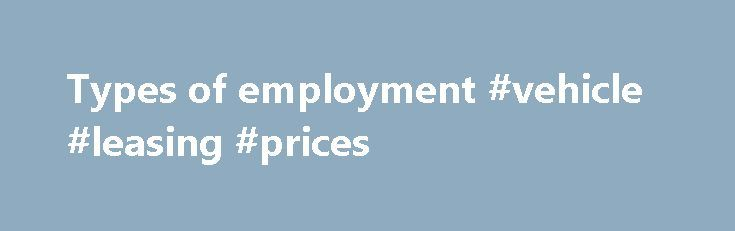 Types of employment #vehicle #leasing #prices http://lease.remmont.com/types-of-employment-vehicle-leasing-prices/  smallbusiness.wa.gov.au Types of employment There are a number of ways you can employ staff and it's important that you understand the correct wage and leave entitlements for each arrangement. Check your obligations by contacting Wageline or the Fair Work Ombudsman . Full-time and part-time employees Full-time employees work on a regular basis for an average […]