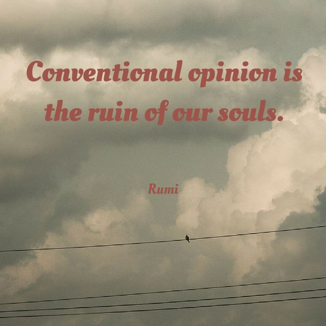 """""""Conventional opinion is the ruin of our souls."""" ~Rumi ..*"""
