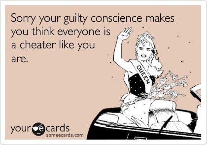 Sorry your guilty conscience makes you think everyone is a cheater like you are.