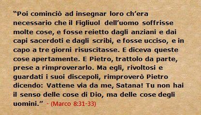 Poi cominciò ad insegnar loro ch'era necessario che il Figliuol dell'uomo soffrisse molte cose, e fosse reietto dagli anziani e dai capi sacerdoti e dagli scribi, e fosse ucciso, e in capo a tre giorni risuscitasse. E diceva queste cose apertamente. E Pietro, trattolo da parte, prese a rimproverarlo. Ma egli, rivoltosi e guardati i suoi discepoli, rimproverò Pietro dicendo: Vattene via da me, Satana! Tu non hai il senso delle cose di Dio, ma delle cose degli uomini. (Marco 8:31-33)