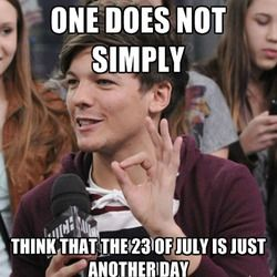 NO NO NO NO NO NO NO NO NO NO NO NO  NO NO NO NO NO NO NO NO NO NO NO NO NO NO NO NO NO NO NO NO NO NO NO NO!!!!!!!!!! THE 23rd OF JULY IS NOT JUST ANOTHER DAY!!!!!!!!! NEVER!!!!!!!! It was the day the band One Direction was formed and they are so sexy that everyone died :)