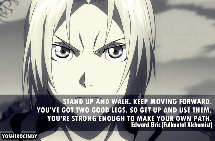 "Fullmetal Alchemist. ""You've got two good legs. So get up and use them. You're strong enough to make your own path."" Love this."