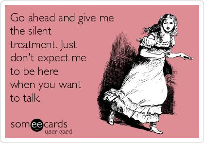 Go ahead and give me the silent treatment. Just don't expect me to be here when you want to talk. | Farewell Ecard