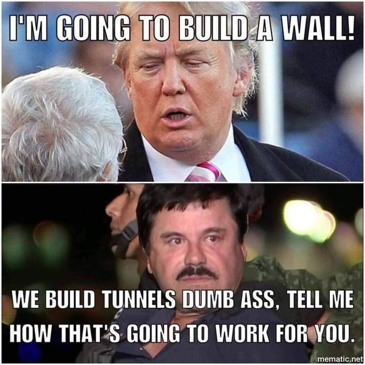 """I'm going to build a wall!"" says Trump. ""We build tunnels dumb ass. Tell me, how that's going to work for you."" - El Chapo"