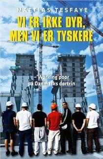 Vi er ikke dyr, men vi er tyskere - working poor på Danmarks dørtrin af Mattias Tesfaye