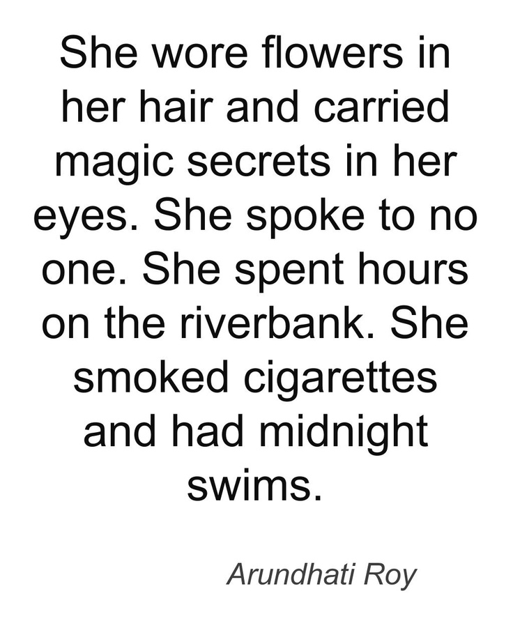 She wore flowers in her hair and carried magic secrets in her eyes. She spoke to no one. She spent hours on the riverbank. She smoked cigarettes and and had midnight swims.