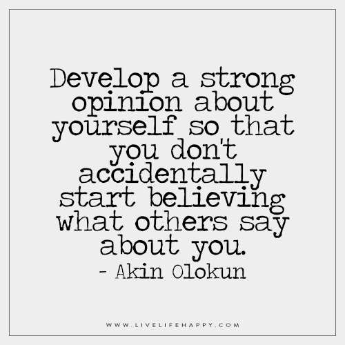 Live Life Happy: Develop a strong opinion about yourself so that you don't accidentally start believing what others say about you. – Akin Olokun FacebookTwitterPinterestMore